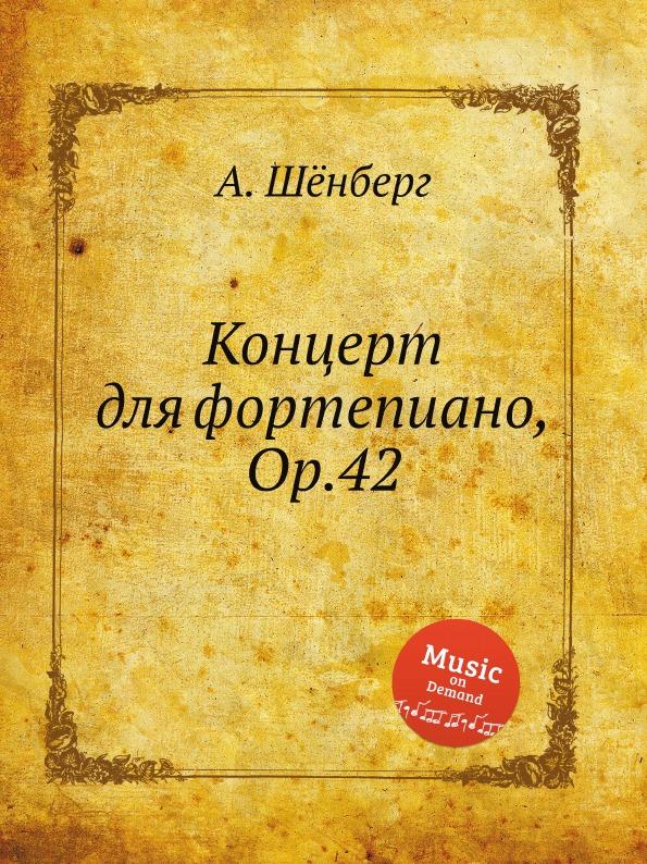 А. Шёнберг Концерт для фортепиано, Op.42 а шёнберг 6 песен op 3