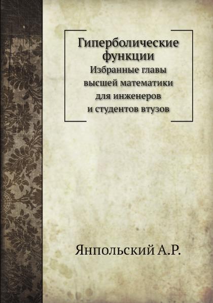 А.Р. Янпольский Гиперболические функции. Избранные главы высшей математики для инженеров и студентов втузов