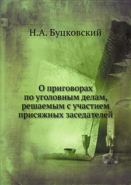 Н.А. Буцковский О приговорах по уголовным делам, решаемым с участием присяжных заседателей