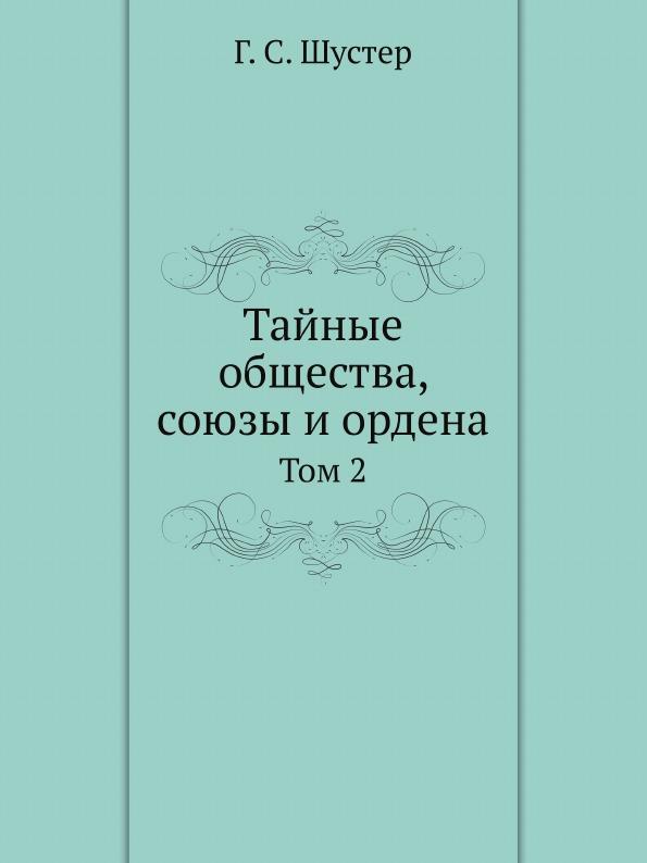 Г.С. Шустер Тайные общества, союзы и ордена. Том 2