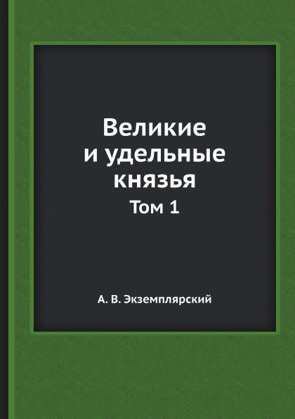 А.В. Экземплярский Великие и удельные князья. Том 1