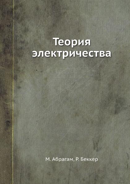 М. Абрагам, Р. Беккер Теория электричества р беккер теория электричества электронная теория