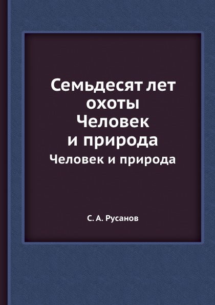 С.А. Русанов Семьдесят лет охоты. Человек и природа