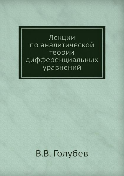 В.В. Голубев Лекции по аналитической теории дифференциальных уравнений цена
