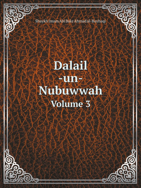 Shaykh Imam Abi Bakr Ahmad al-Bayhaqi Dalail -un- Nubuwwah. Volume 3 shaykh imam abi bakr ahmad al bayhaqi dalail un nubuwwah volume 3