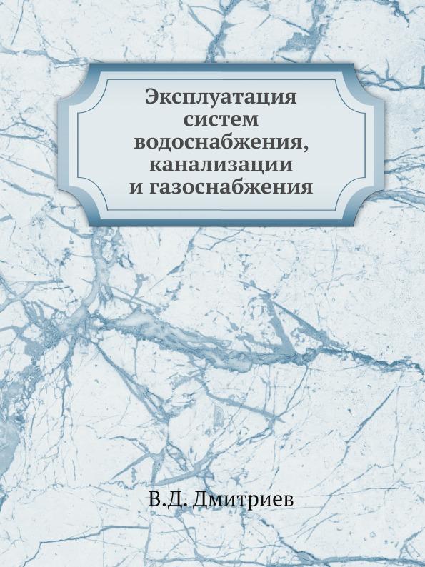 В.Д. Дмитриев Эксплуатация систем водоснабжения, канализации и газоснабжения