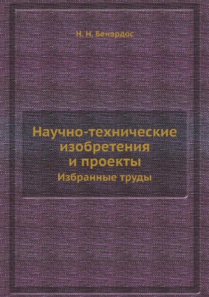 Н. Н. Бенардос Научно-технические изобретения и проекты. Избранные труды