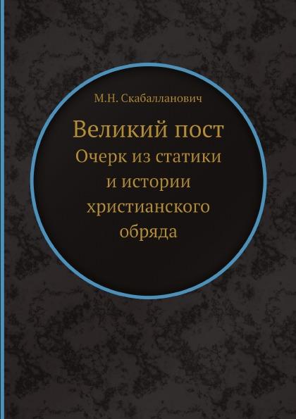 М.Н. Скабалланович Великий пост. Очерк из статики и истории христианского обряда