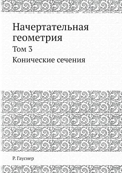 Р. Гауснер Начертательная геометрия. Том 3. Конические сечения