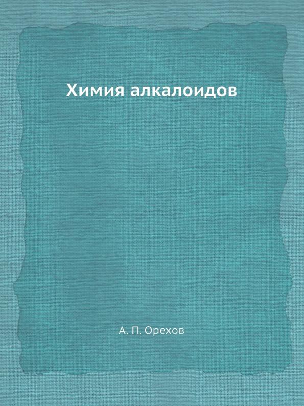 А.П. Орехов Химия алкалоидов