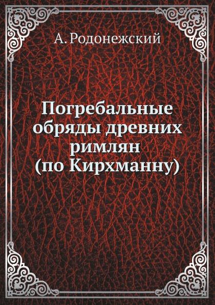 А. Родонежский Погребальные обряды древних римлян (по Кирхманну)