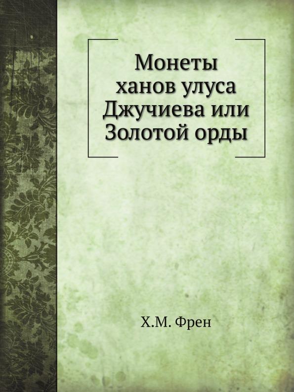 Х.М. Френ Монеты ханов улуса Джучиева или Золотой орды