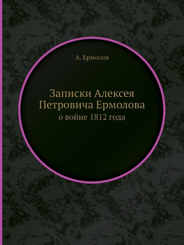 Записки Алексея Петровича Ермолова. о войне 1812 года