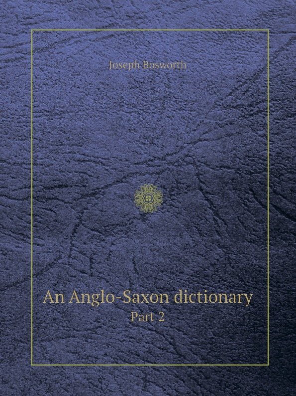 J. Bosworth An Anglo-Saxon dictionary. Part 2 неизвестный автор the anglo saxon chronicle