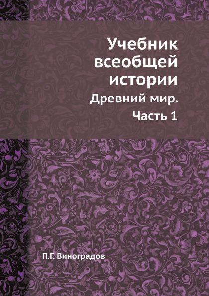 П. Г. Виноградов Учебник всеобщей истории. Древний мир. Часть 1