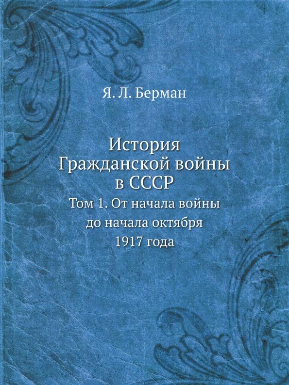 Я. Л. Берман История Гражданской войны в СССР. Том 1. От начала войны до начала октября 1917 года