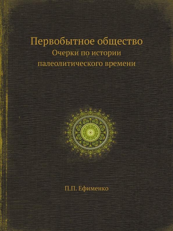 Первобытное общество. Очерки по истории палеолитического времени