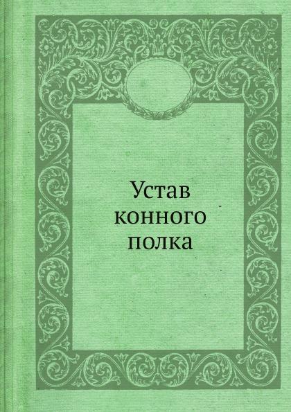 Неизвестный автор Устав конного полка неизвестный автор воинский устав о полевой пехотной службе 1797 г