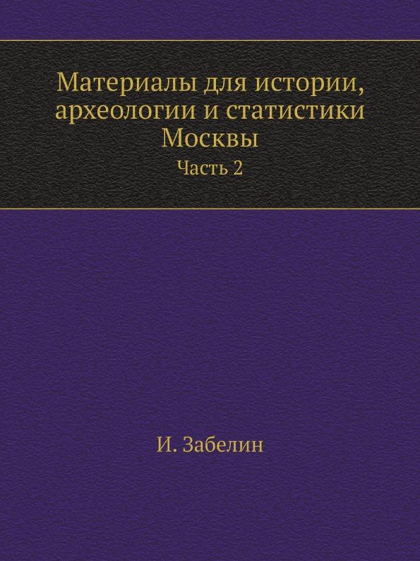 Материалы для истории, археологии и статистики Москвы. Часть 2