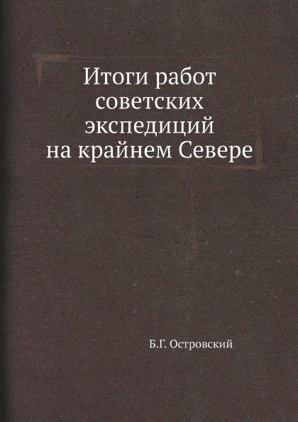 Б.Г. Островский Итоги работ советских экспедиций на крайнем Севере