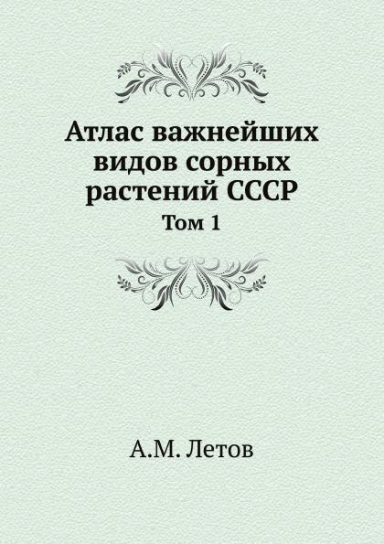 А.М. Летов Атлас важнейших видов сорных растений СССР. Том 1