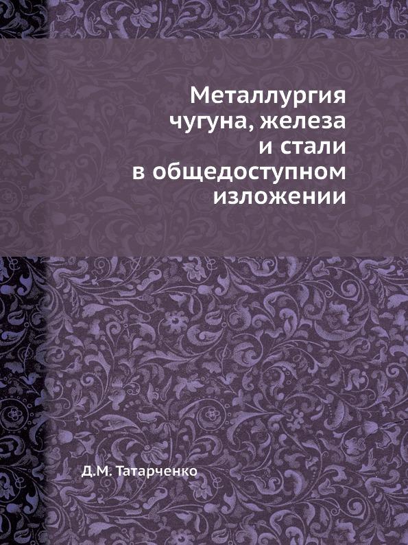 Д.М. Татарченко Металлургия чугуна, железа и стали в общедоступном изложении