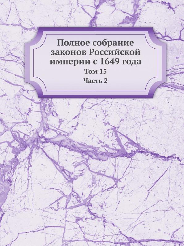 Неизвестный автор Полное собрание законов Российской империи с 1649 года. Том 15 Часть 2 неизвестный автор полное собрание законов российской империи с 1649 года том 15 часть 2