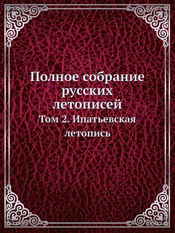 Полное собрание русских летописей. Том 2. Ипатьевская летопись