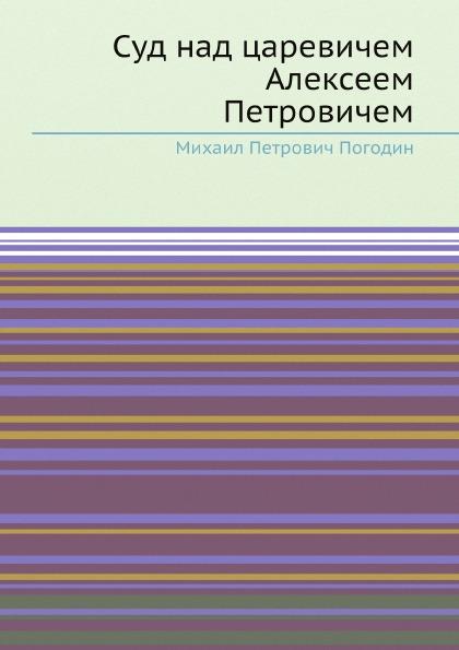 М. П. Погодин Суд над царевичем Алексеем Петровичем