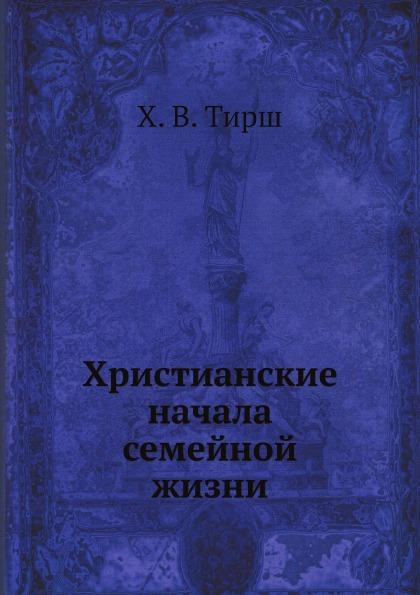 Х. В. Тирш Христианские начала семейной жизни