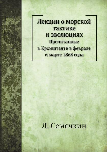 Л. Семечкин Лекции о морской тактике и эволюциях. Прочитанные в Кронштадте в феврале и марте 1868 года