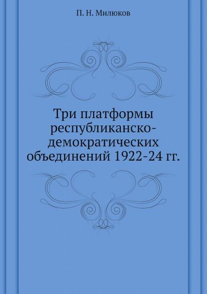 П. Н. Милюков Три платформы республиканско-демократических объединений 1922-24 гг.