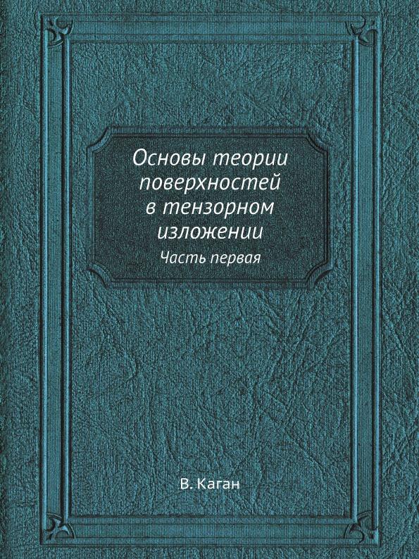 В. Каган Основы теории поверхностей в тензорном изложении. Часть первая