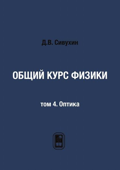 Д.В. Сивухин Общий курс физики. том 4. Оптика и в савельев курс общей физики в 5 томах том 4 волны оптика