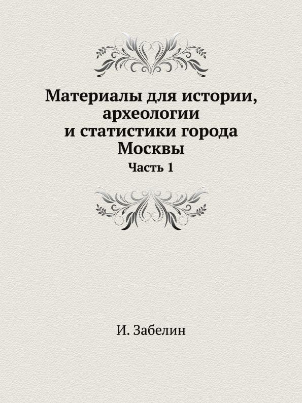 Материалы для истории, археологии и статистики города Москвы. Часть 1