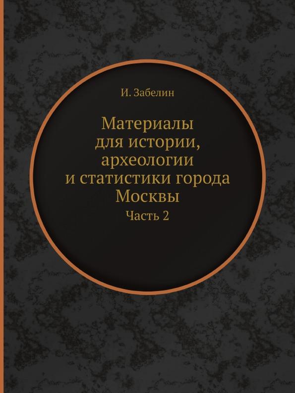 Материалы для истории, археологии и статистики города Москвы. Часть 2