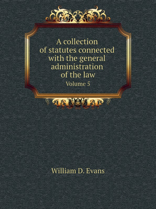 Th. Colpitts Granger, Anthony Hammond, William D. Evans A collection of statutes connected with the general administration of the law. Volume 5 федотова е юридическая психология шпаргалка для высшей школы