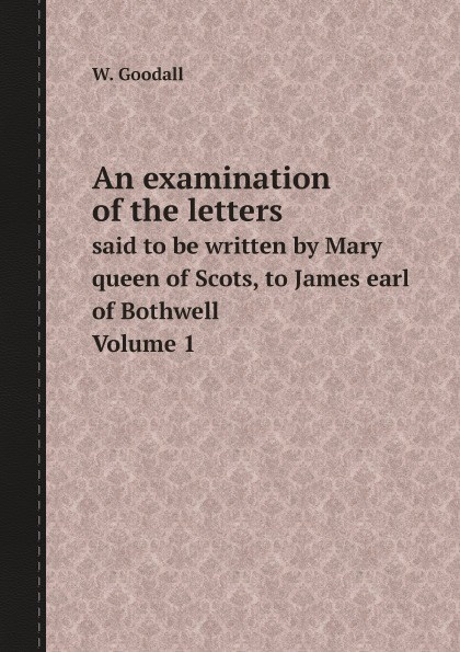 W. Goodall An examination of the letters. said to be written by Mary queen of Scots, to James earl of Bothwell. Volume 1 tim vicary mary queen of scots
