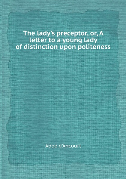 Abbé d'Ancourt The lady.s preceptor, or, A letter to a young lady of distinction upon politeness abbé d ancourt the lady s preceptor or a letter to a young lady of distinction upon politeness