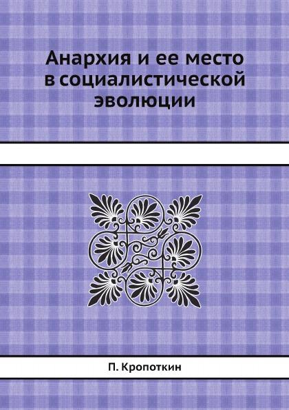 П. Кропоткин Анархия и ее место в социалистической эволюции