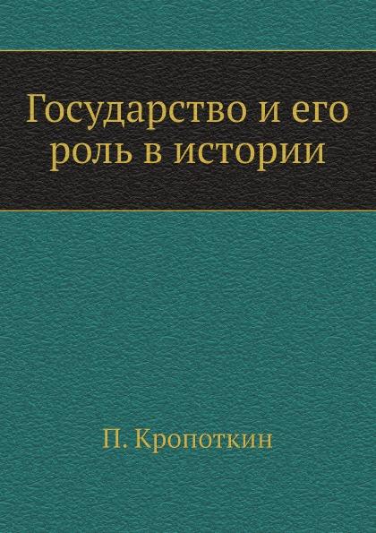 П. Кропоткин Государство и его роль в истории пётр кропоткин государство и его роль в истории