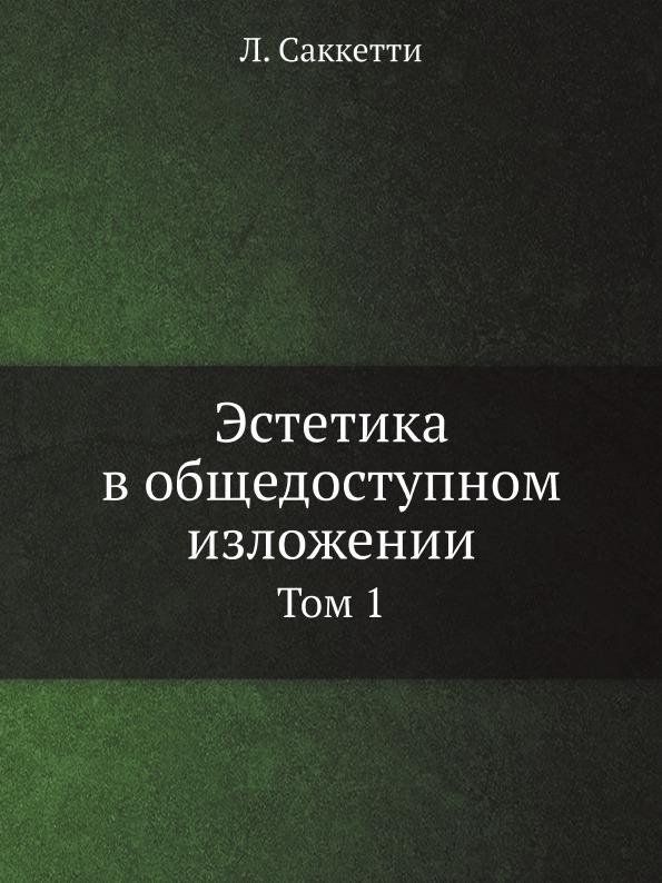 Л. Саккетти Эстетика в общедоступном изложении. Том 1