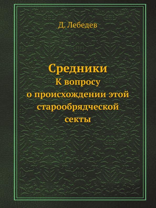 Д. Лебедев Средники. К вопросу о происхождении этой старообрядческой секты