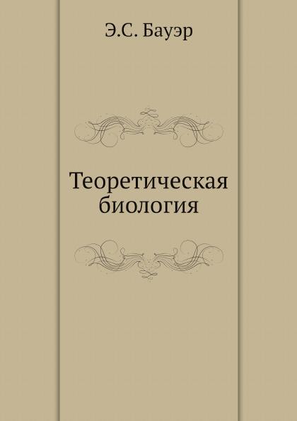 Э.С. Бауэр Теоретическая биология бауэр э теоретическая биология
