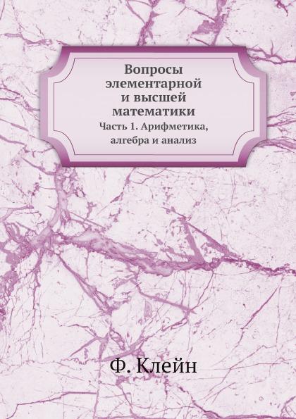 Ф. Клейн Вопросы элементарной и высшей математики. Часть 1. Арифметика, алгебра и анализ