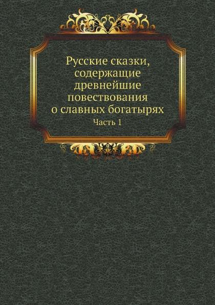 Неизвестный автор Русские сказки, содержащие древнейшие повествования о славных богатырях. Часть 1