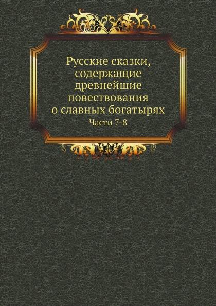 Неизвестный автор Русские сказки, содержащие древнейшие повествования о славных богатырях. Части 7-8