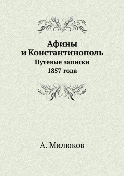 А. Милюков Афины и Константинополь. Путевые записки 1857 года