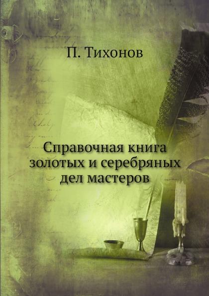 П. Тихонов Справочная книга золотых и серебряных дел мастеров