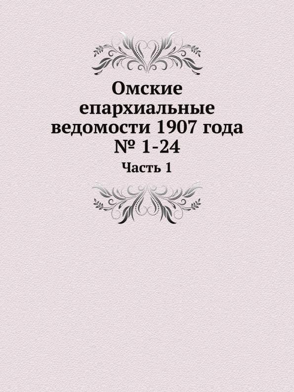 Неизвестный автор Омские епархиальные ведомости 1907 года . 1-24. Часть 1 неизвестный автор церковные ведомости 1889 год 2 ведомости 1 12